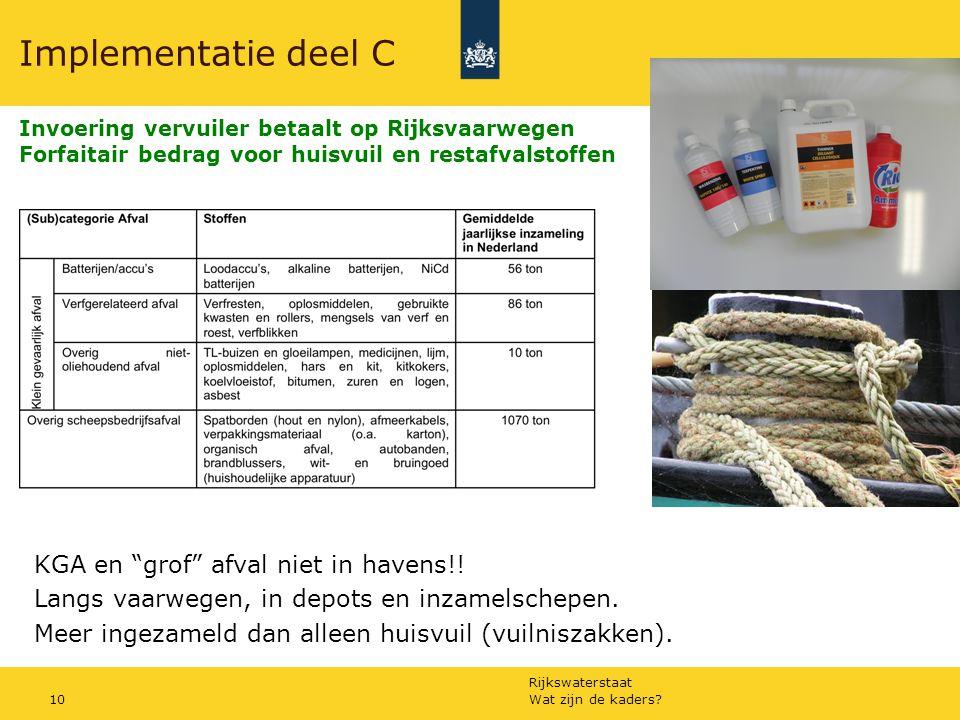 Rijkswaterstaat Wat zijn de kaders 10 Implementatie deel C Invoering vervuiler betaalt op Rijksvaarwegen Forfaitair bedrag voor huisvuil en restafvalstoffen KGA en grof afval niet in havens!.