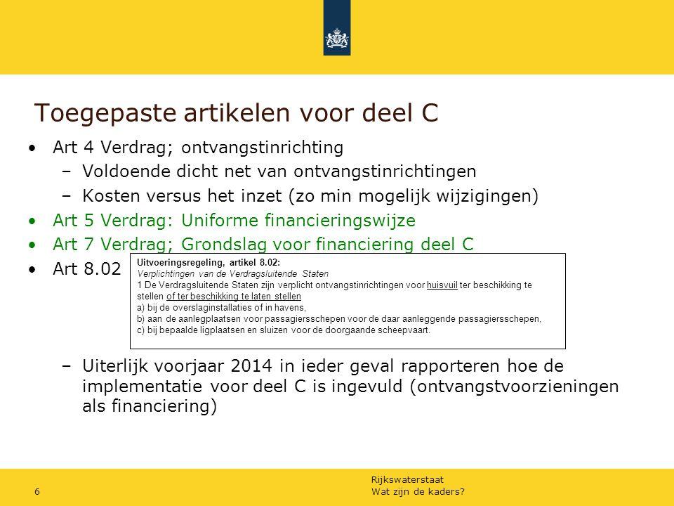 Rijkswaterstaat Art 5: Uniforme financieringswijze Deel C NL in 2010 als rapporteur tbv financiering deel C –Inventarisatie gemaakt –Adviezen aangedragen –Vastlegging in besluit (2012) Belangrijkste conclusies –Breed scala van uitvoeringswijzen –Nauwelijks op elkaar aan te sluiten Verdragstaten hebben afgesproken: –Vergaande harmonisatie van bestaande systemen op het moment niet mogelijk Wat zijn de kaders?7