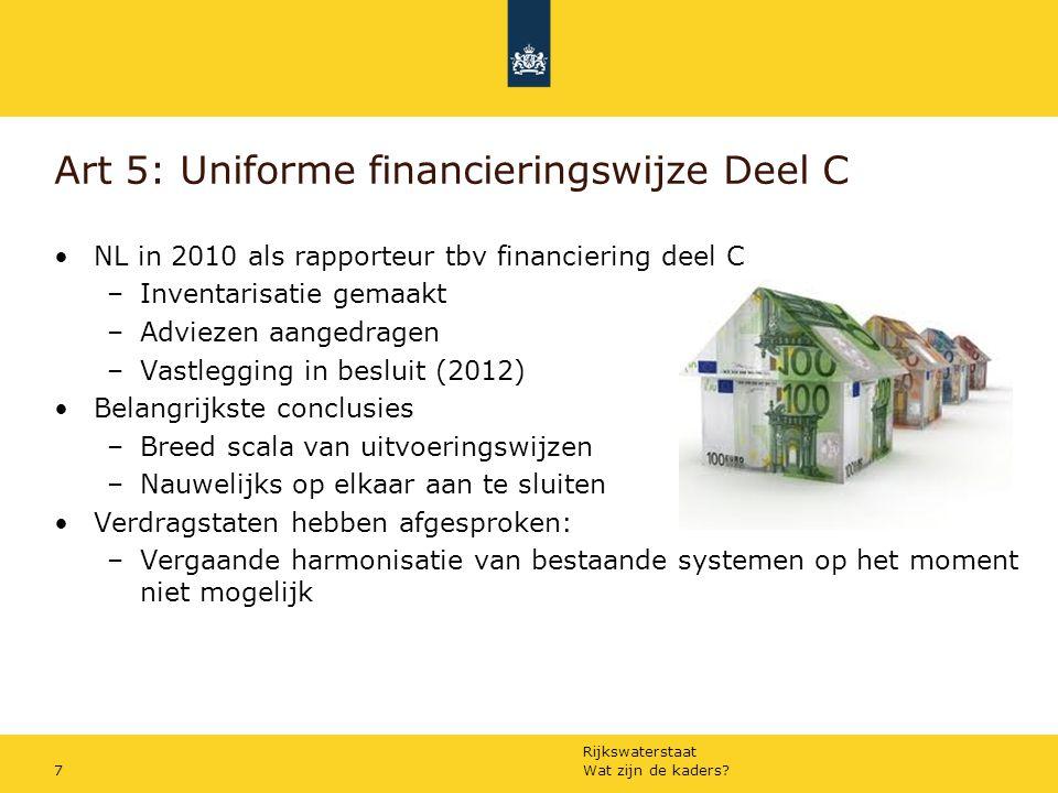 Rijkswaterstaat Art 5: Uniforme financieringswijze Deel C NL in 2010 als rapporteur tbv financiering deel C –Inventarisatie gemaakt –Adviezen aangedragen –Vastlegging in besluit (2012) Belangrijkste conclusies –Breed scala van uitvoeringswijzen –Nauwelijks op elkaar aan te sluiten Verdragstaten hebben afgesproken: –Vergaande harmonisatie van bestaande systemen op het moment niet mogelijk Wat zijn de kaders 7