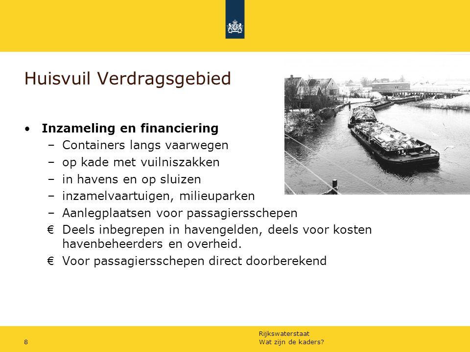 Rijkswaterstaat Wat zijn de kaders?8 Huisvuil Verdragsgebied Inzameling en financiering –Containers langs vaarwegen –op kade met vuilniszakken –in hav