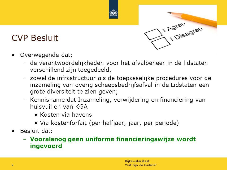 Rijkswaterstaat CVP Besluit Overwegende dat: –de verantwoordelijkheden voor het afvalbeheer in de lidstaten verschillend zijn toegedeeld, –zowel de infrastructuur als de toepasselijke procedures voor de inzameling van overig scheepsbedrijfsafval in de Lidstaten een grote diversiteit te zien geven; –Kennisname dat Inzameling, verwijdering en financiering van huisvuil en van KGA Kosten via havens Via kostenforfait (per halfjaar, jaar, per periode) Besluit dat: –Vooralsnog geen uniforme financieringswijze wordt ingevoerd Wat zijn de kaders 9