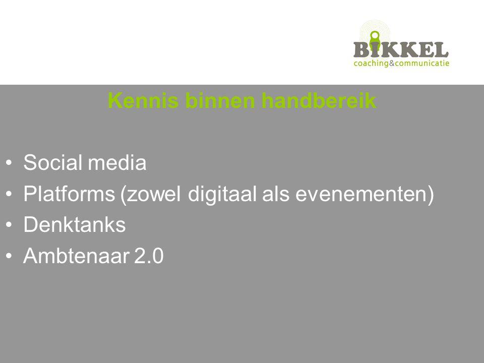 Kennis binnen handbereik Social media Platforms (zowel digitaal als evenementen) Denktanks Ambtenaar 2.0