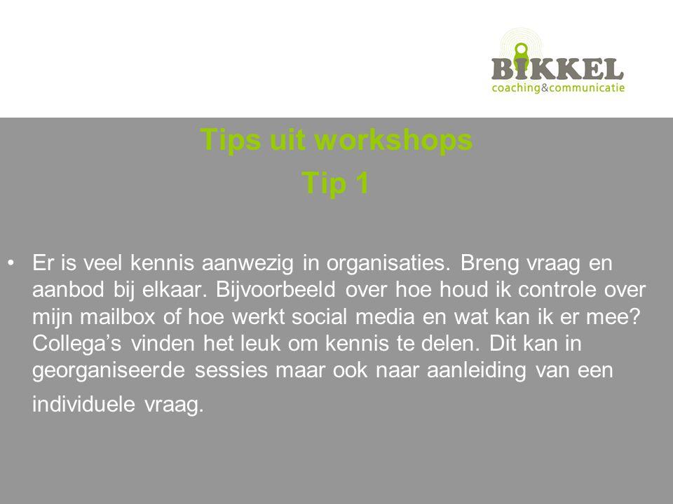Tips uit workshops Tip 1 Er is veel kennis aanwezig in organisaties.