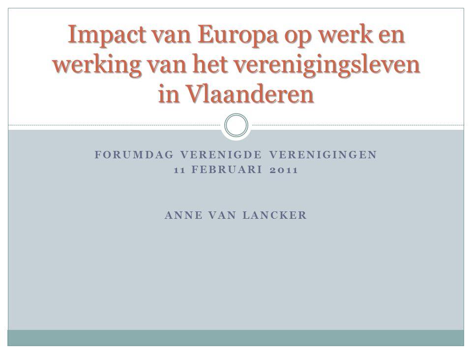 FORUMDAG VERENIGDE VERENIGINGEN 11 FEBRUARI 2011 ANNE VAN LANCKER Impact van Europa op werk en werking van het verenigingsleven in Vlaanderen