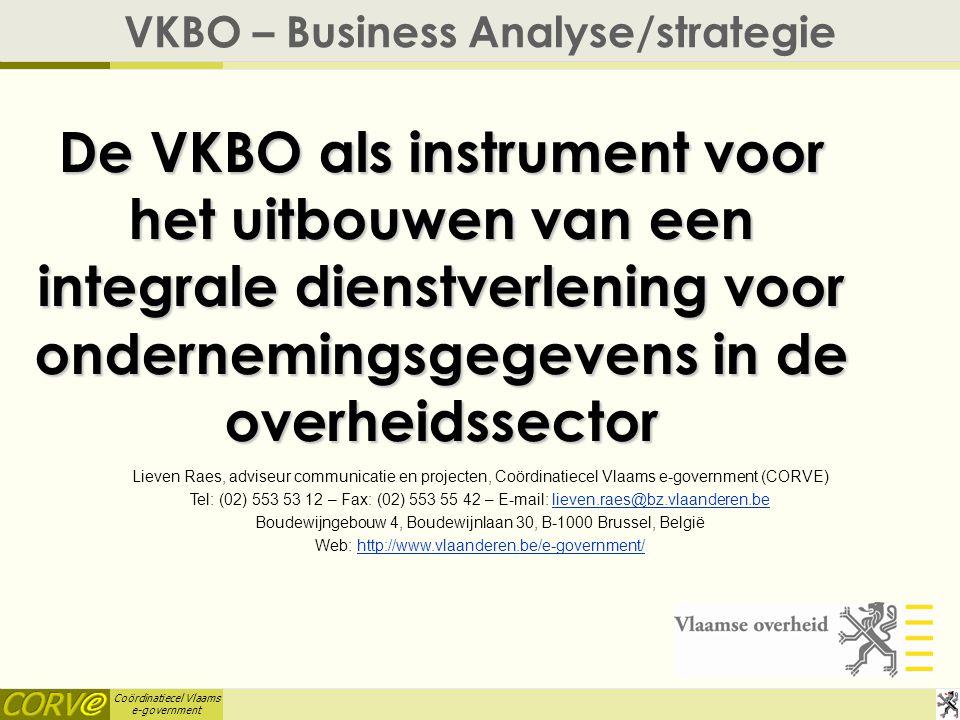 Coördinatiecel Vlaams e-government De VKBO als instrument voor het uitbouwen van een integrale dienstverlening voor ondernemingsgegevens in de overheidssector VKBO – Business Analyse/strategie Lieven Raes, adviseur communicatie en projecten, Coördinatiecel Vlaams e-government (CORVE) Tel: (02) 553 53 12 – Fax: (02) 553 55 42 – E-mail: lieven.raes@bz.vlaanderen.believen.raes@bz.vlaanderen.be Boudewijngebouw 4, Boudewijnlaan 30, B-1000 Brussel, België Web: http://www.vlaanderen.be/e-government/http://www.vlaanderen.be/e-government/
