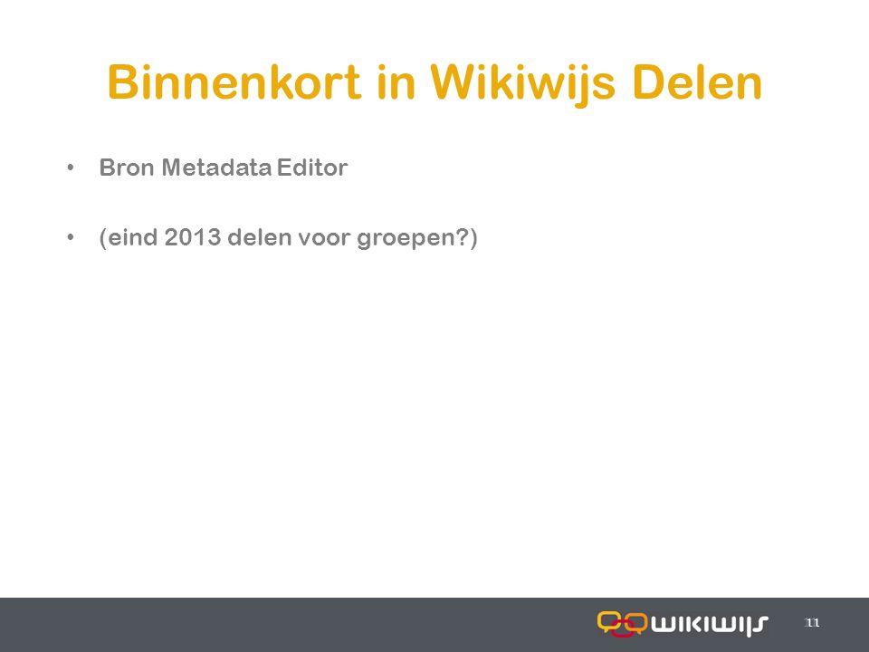 17-7-201411 Binnenkort in Wikiwijs Delen 11 Bron Metadata Editor (eind 2013 delen voor groepen?)