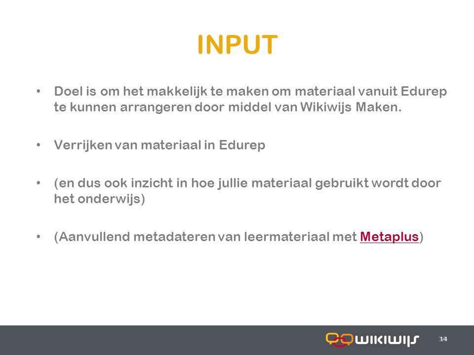 17-7-201414 INPUT 14 Doel is om het makkelijk te maken om materiaal vanuit Edurep te kunnen arrangeren door middel van Wikiwijs Maken. Verrijken van m