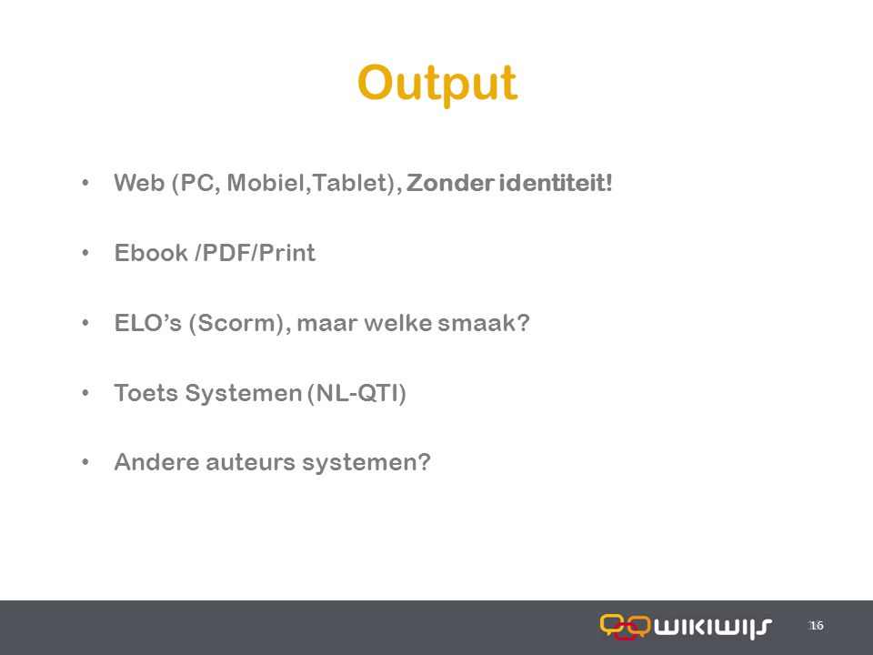 17-7-201416 Output 16 Web (PC, Mobiel,Tablet), Zonder identiteit! Ebook /PDF/Print ELO's (Scorm), maar welke smaak? Toets Systemen (NL-QTI) Andere aut