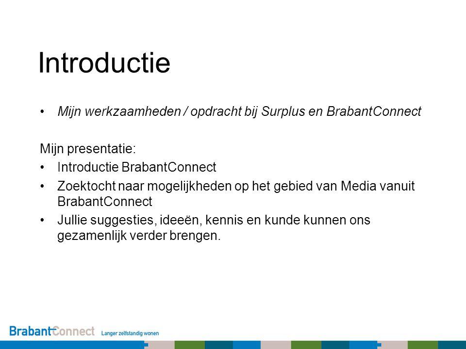 Introductie Mijn werkzaamheden / opdracht bij Surplus en BrabantConnect Mijn presentatie: Introductie BrabantConnect Zoektocht naar mogelijkheden op het gebied van Media vanuit BrabantConnect Jullie suggesties, ideeën, kennis en kunde kunnen ons gezamenlijk verder brengen.