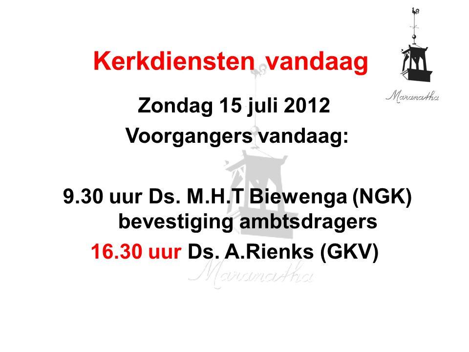 Zondag 15 juli 2012 Voorgangers vandaag: 9.30 uur Ds. M.H.T Biewenga (NGK) bevestiging ambtsdragers 16.30 uur Ds. A.Rienks (GKV) Kerkdiensten vandaag