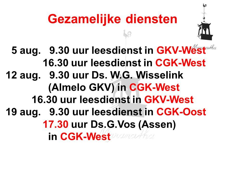 Gezamelijke diensten 5 aug. 9.30 uur leesdienst in GKV-West 16.30 uur leesdienst in CGK-West 12 aug. 9.30 uur Ds. W.G. Wisselink (Almelo GKV) in CGK-W