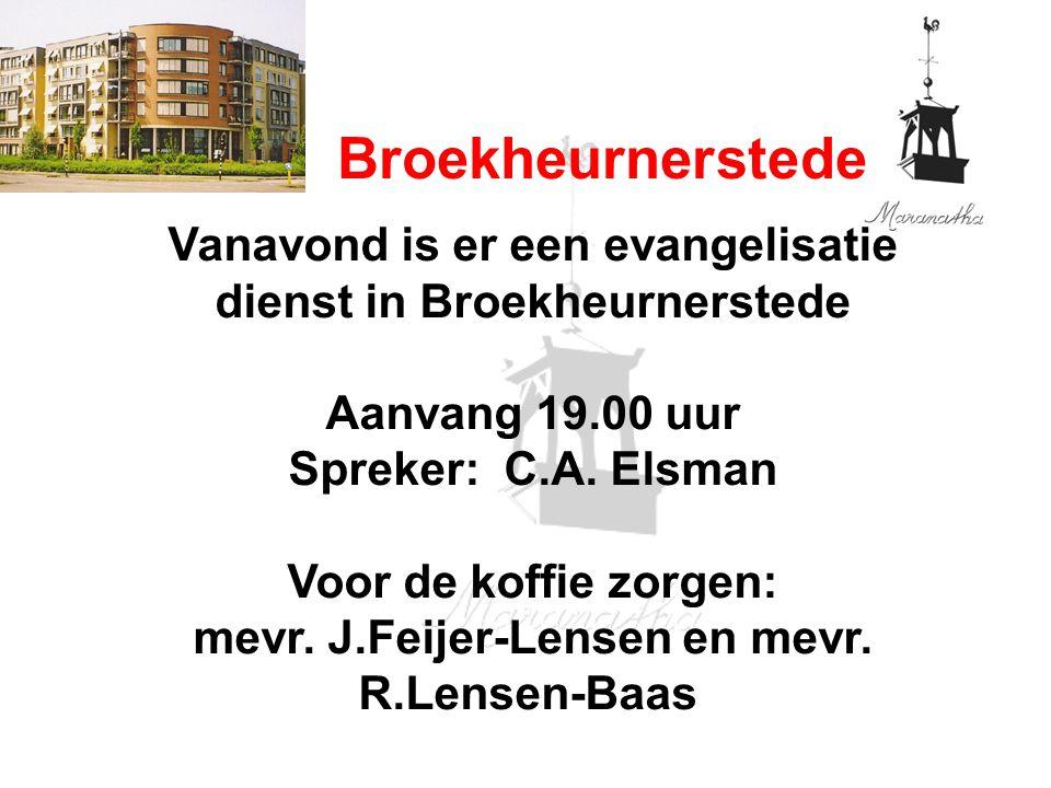 Broekheurnerstede Vanavond is er een evangelisatie dienst in Broekheurnerstede Aanvang 19.00 uur Spreker: C.A. Elsman Voor de koffie zorgen: mevr. J.F