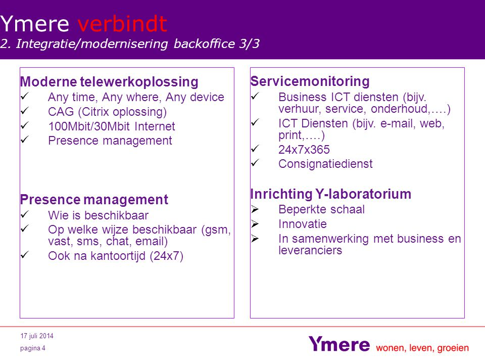 17 juli 2014 pagina 4 Moderne telewerkoplossing Any time, Any where, Any device CAG (Citrix oplossing) 100Mbit/30Mbit Internet Presence management Wie is beschikbaar Op welke wijze beschikbaar (gsm, vast, sms, chat,  ) Ook na kantoortijd (24x7) Ymere verbindt 2.