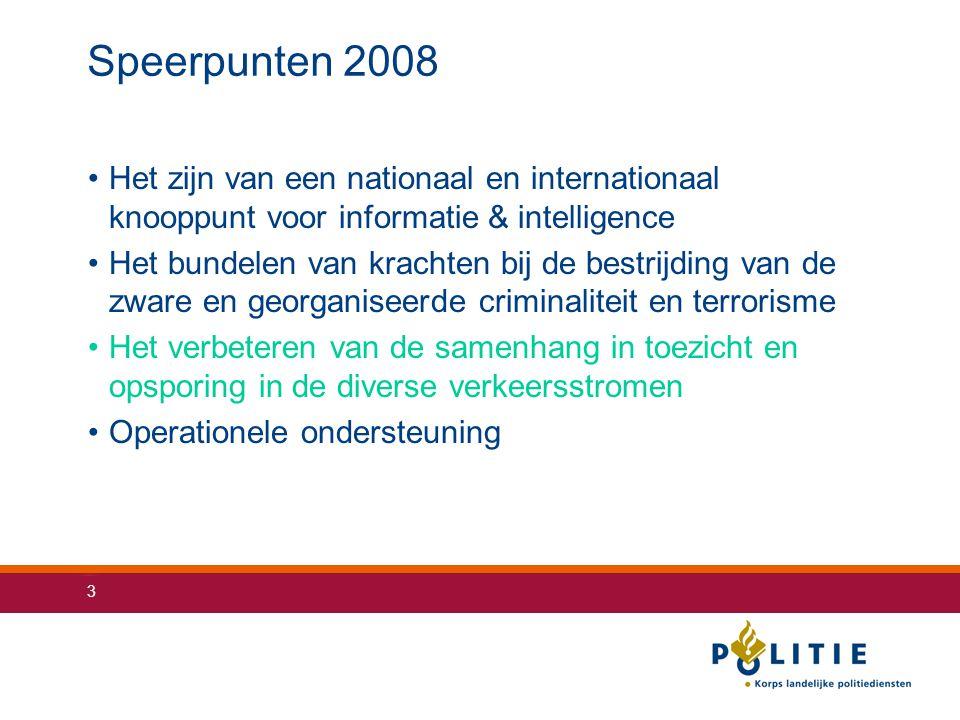 3 Speerpunten 2008 Het zijn van een nationaal en internationaal knooppunt voor informatie & intelligence Het bundelen van krachten bij de bestrijding