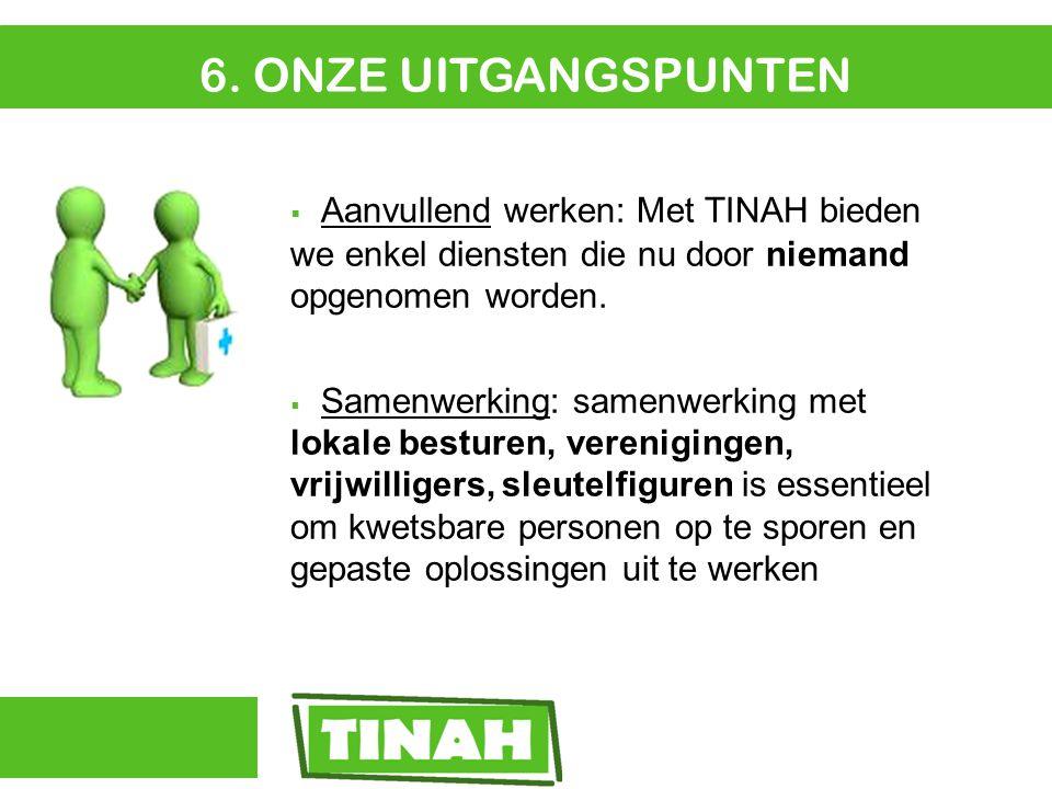 6. ONZE UITGANGSPUNTEN  Aanvullend werken: Met TINAH bieden we enkel diensten die nu door niemand opgenomen worden.  Samenwerking: samenwerking met