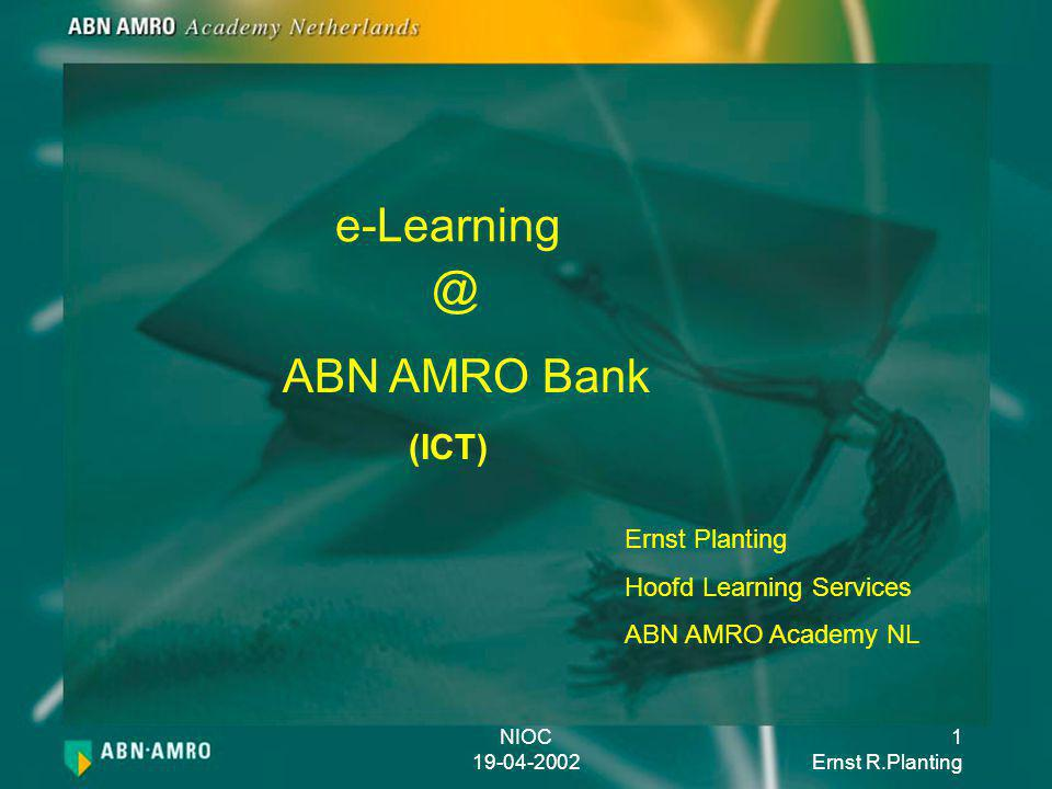 NIOC 19-04-2002 1 Ernst R.Planting e-Learning Ernst Planting Hoofd Learning Services ABN AMRO Academy NL ABN AMRO Bank (ICT) @