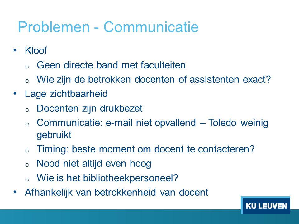 Problemen - Communicatie Kloof o Geen directe band met faculteiten o Wie zijn de betrokken docenten of assistenten exact.