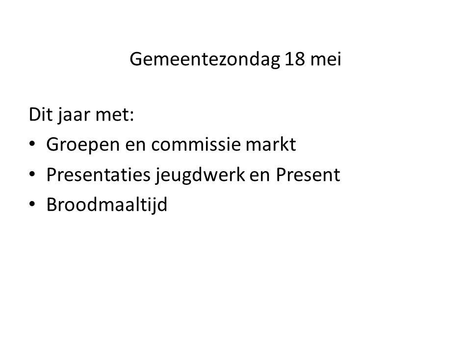 Gemeentezondag 18 mei Dit jaar met: Groepen en commissie markt Presentaties jeugdwerk en Present Broodmaaltijd