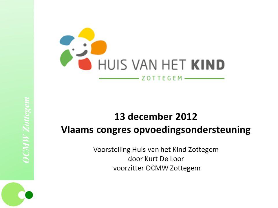 OCMW Zottegem 13 december 2012 Vlaams congres opvoedingsondersteuning Voorstelling Huis van het Kind Zottegem door Kurt De Loor voorzitter OCMW Zotteg