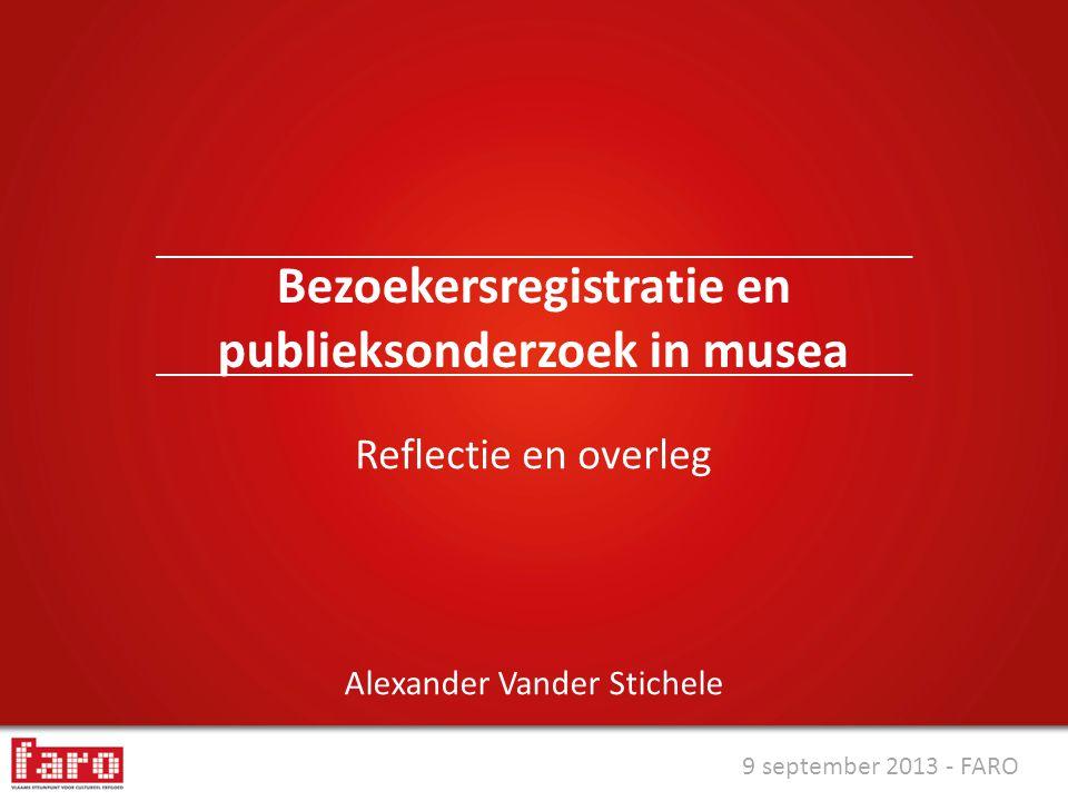 9 september 2013 - FARO Alexander Vander Stichele Bezoekersregistratie en publieksonderzoek in musea Reflectie en overleg