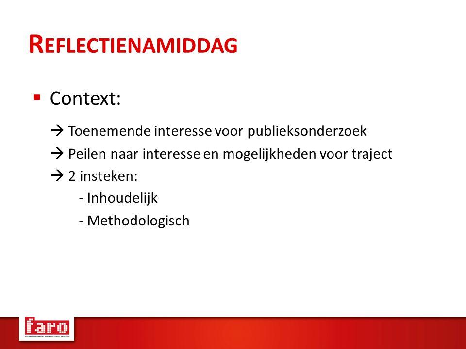 R EFLECTIENAMIDDAG  Context:  Toenemende interesse voor publieksonderzoek  Peilen naar interesse en mogelijkheden voor traject  2 insteken: - Inhoudelijk - Methodologisch