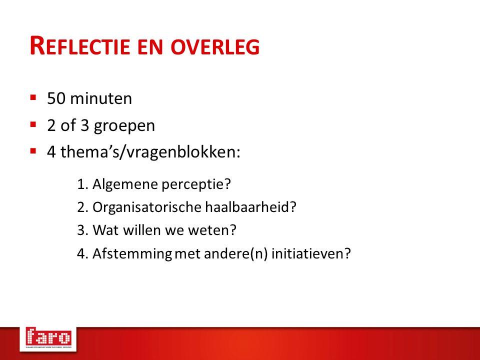 R EFLECTIE EN OVERLEG  50 minuten  2 of 3 groepen  4 thema's/vragenblokken: 1.
