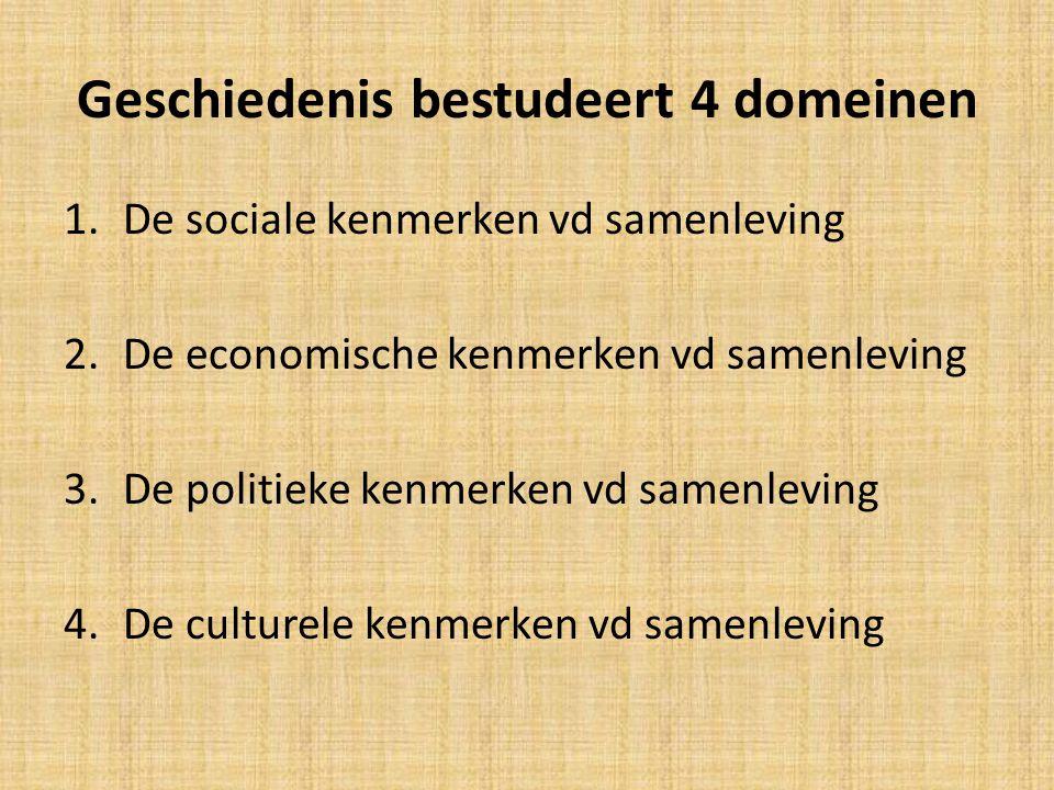 Geschiedenis bestudeert 4 domeinen 1.De sociale kenmerken vd samenleving 2.De economische kenmerken vd samenleving 3.De politieke kenmerken vd samenle