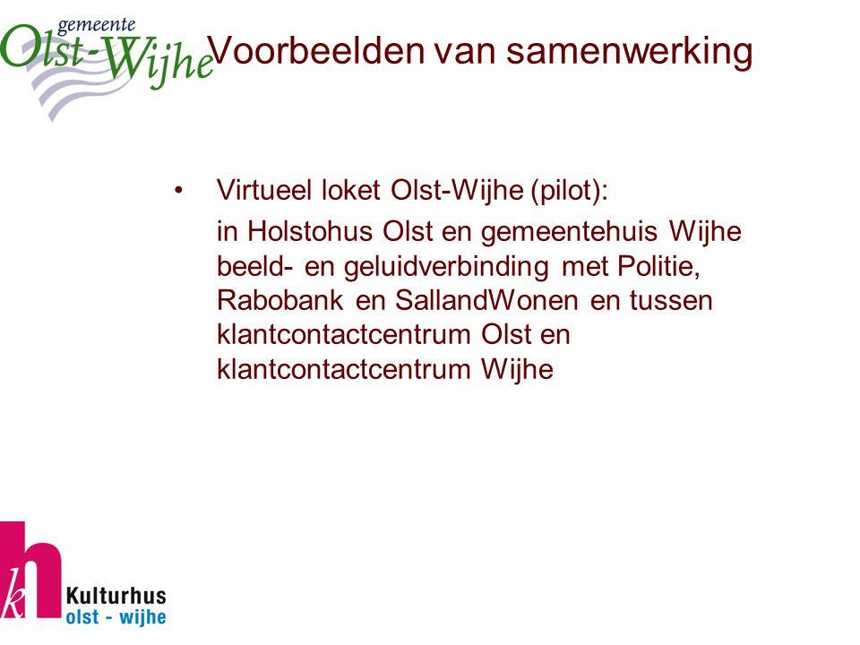 Voorbeelden van samenwerking Virtueel loket Olst-Wijhe (pilot): in Holstohus Olst en gemeentehuis Wijhe beeld- en geluidverbinding met Politie, Rabobank en SallandWonen en tussen klantcontactcentrum Olst en klantcontactcentrum Wijhe