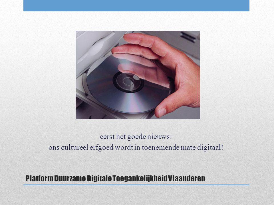 Platform Duurzame Digitale Toegankelijkheid Vlaanderen eerst het goede nieuws: ons cultureel erfgoed wordt in toenemende mate digitaal!