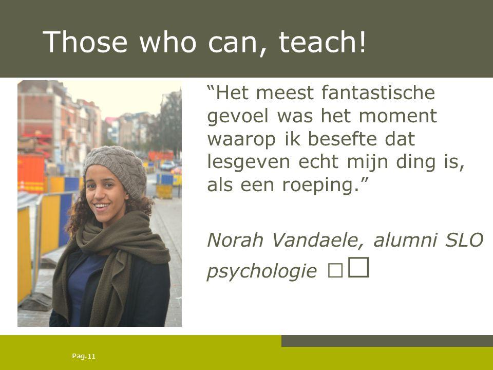 """Pag. Those who can, teach! 11 """"Het meest fantastische gevoel was het moment waarop ik besefte dat lesgeven echt mijn ding is, als een roeping."""" Norah"""
