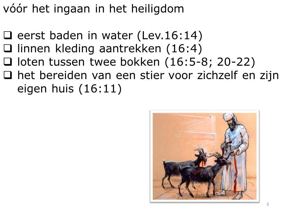 6 vóór het ingaan in het heiligdom  eerst baden in water (Lev.16:14)  linnen kleding aantrekken (16:4)  loten tussen twee bokken (16:5-8; 20-22)  het bereiden van een stier voor zichzelf en zijn eigen huis (16:11)