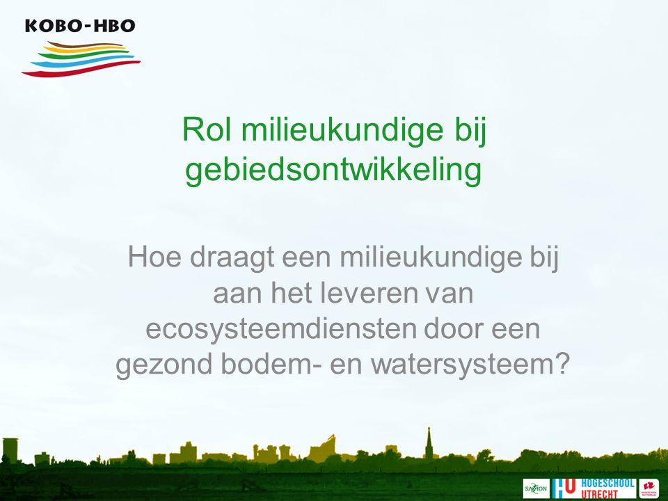 Rol milieukundige bij gebiedsontwikkeling Hoe draagt een milieukundige bij aan het leveren van ecosysteemdiensten door een gezond bodem- en watersysteem?