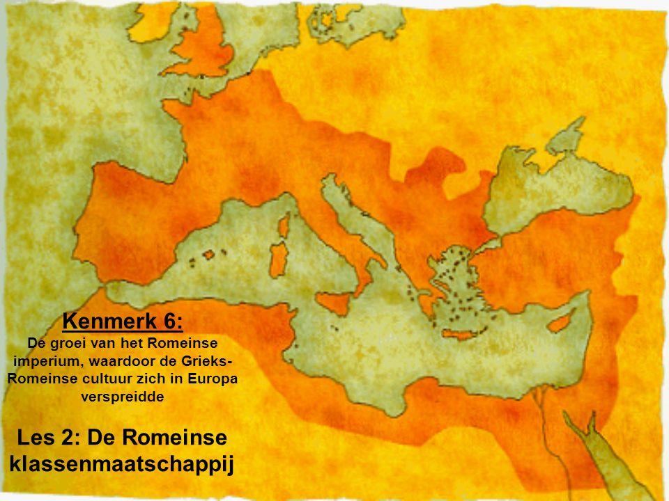 Kenmerk 6: De groei van het Romeinse imperium, waardoor de Grieks- Romeinse cultuur zich in Europa verspreidde Les 2: De Romeinse klassenmaatschappij