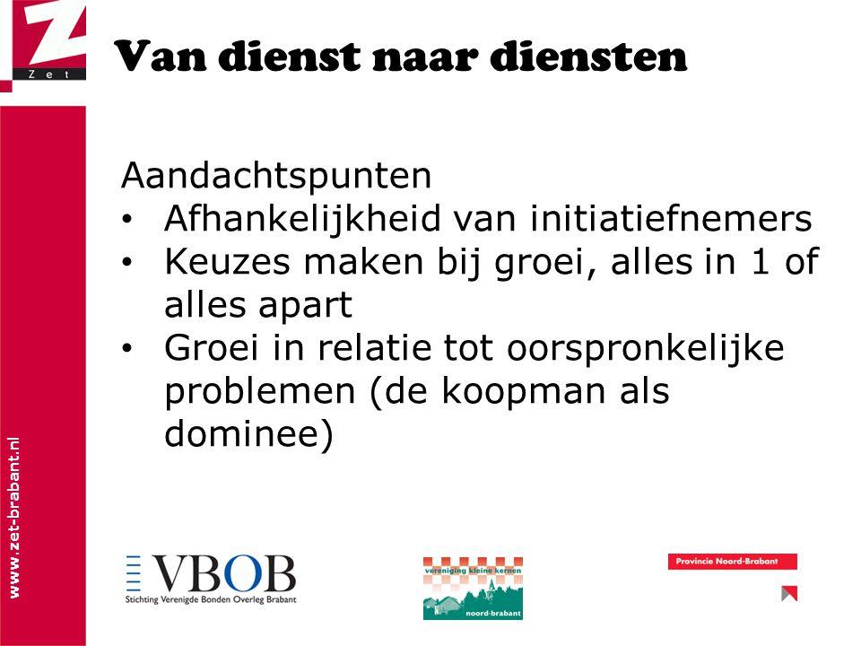www.zet-brabant.nl Van dienst naar diensten Aandachtspunten Afhankelijkheid van initiatiefnemers Keuzes maken bij groei, alles in 1 of alles apart Groei in relatie tot oorspronkelijke problemen (de koopman als dominee)