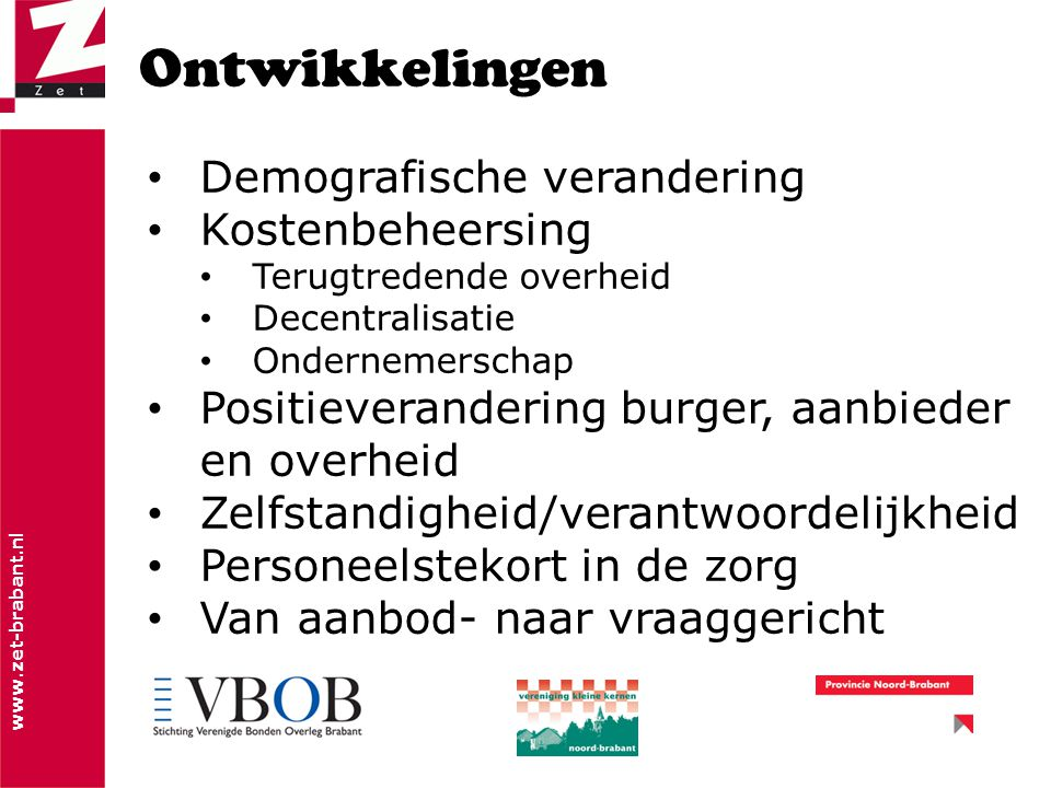 www.zet-brabant.nl Ontwikkelingen Demografische verandering Kostenbeheersing Terugtredende overheid Decentralisatie Ondernemerschap Positieverandering burger, aanbieder en overheid Zelfstandigheid/verantwoordelijkheid Personeelstekort in de zorg Van aanbod- naar vraaggericht
