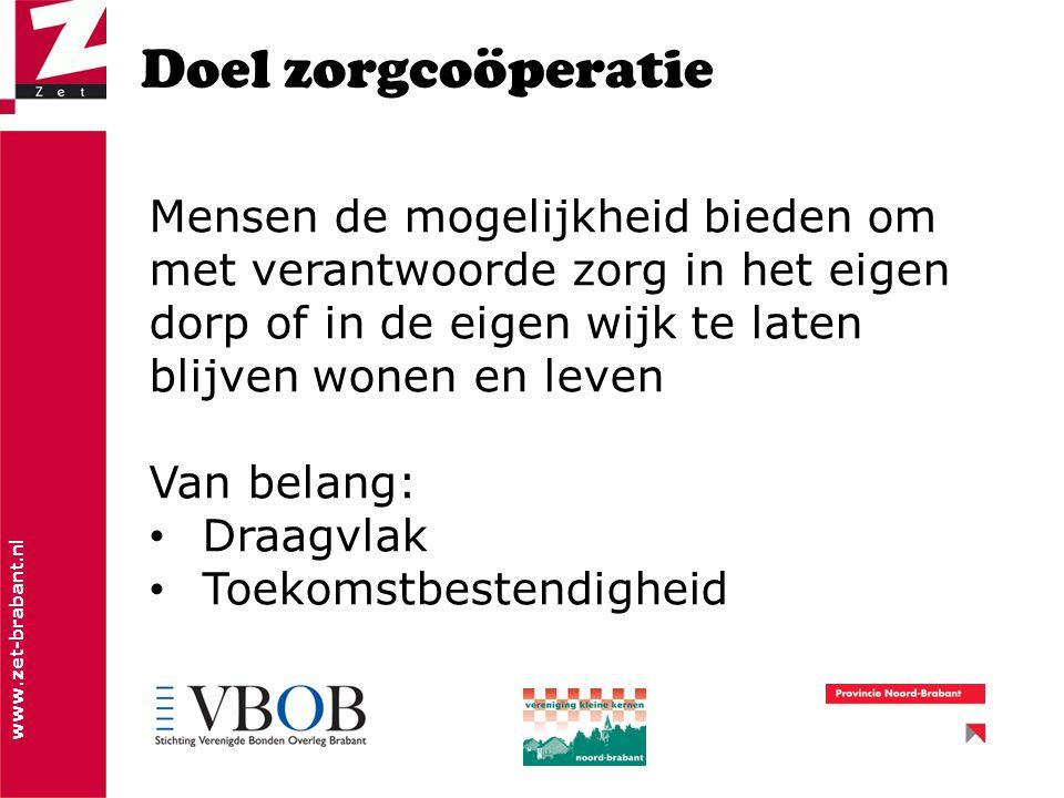 www.zet-brabant.nl Doel zorgcoöperatie Mensen de mogelijkheid bieden om met verantwoorde zorg in het eigen dorp of in de eigen wijk te laten blijven wonen en leven Van belang: Draagvlak Toekomstbestendigheid