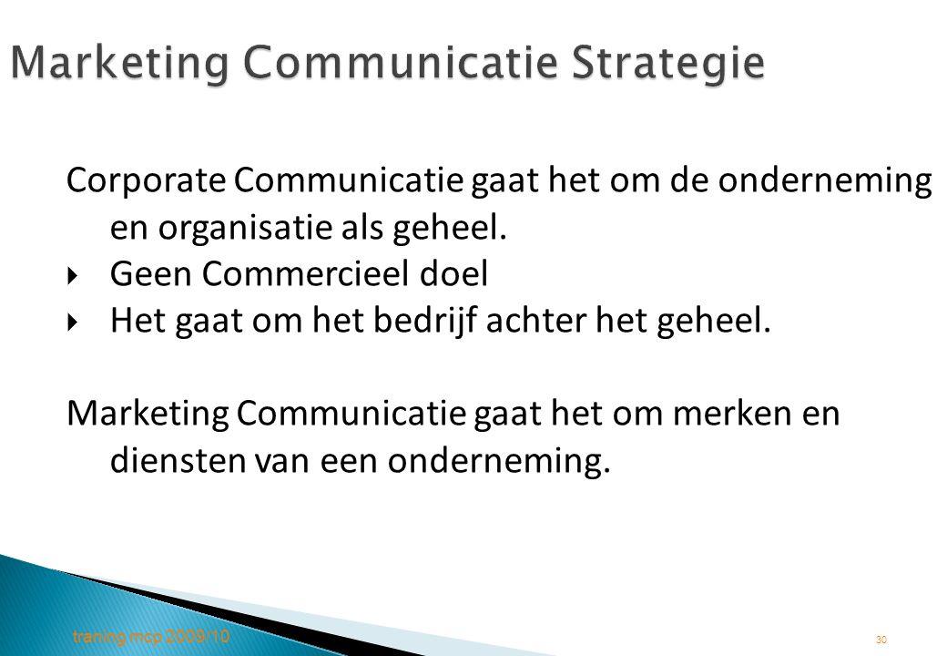 traning mcp 2009/10 30 Marketing Communicatie Strategie Corporate Communicatie gaat het om de onderneming en organisatie als geheel.  Geen Commerciee