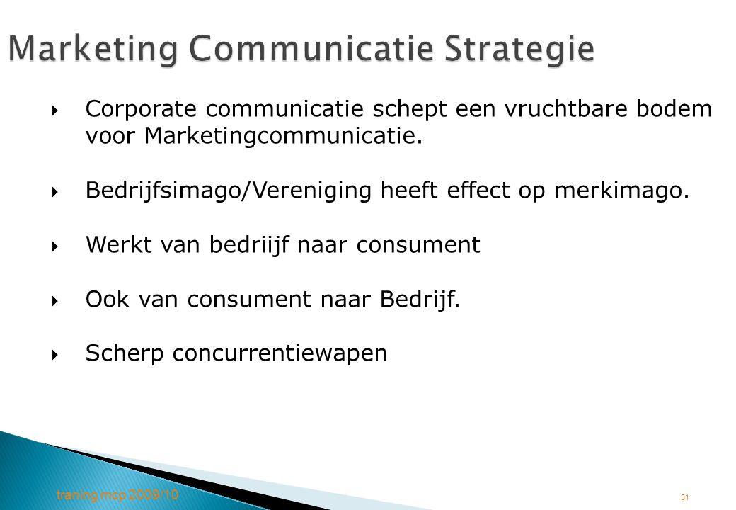 traning mcp 2009/10 31 Marketing Communicatie Strategie  Corporate communicatie schept een vruchtbare bodem voor Marketingcommunicatie.  Bedrijfsima