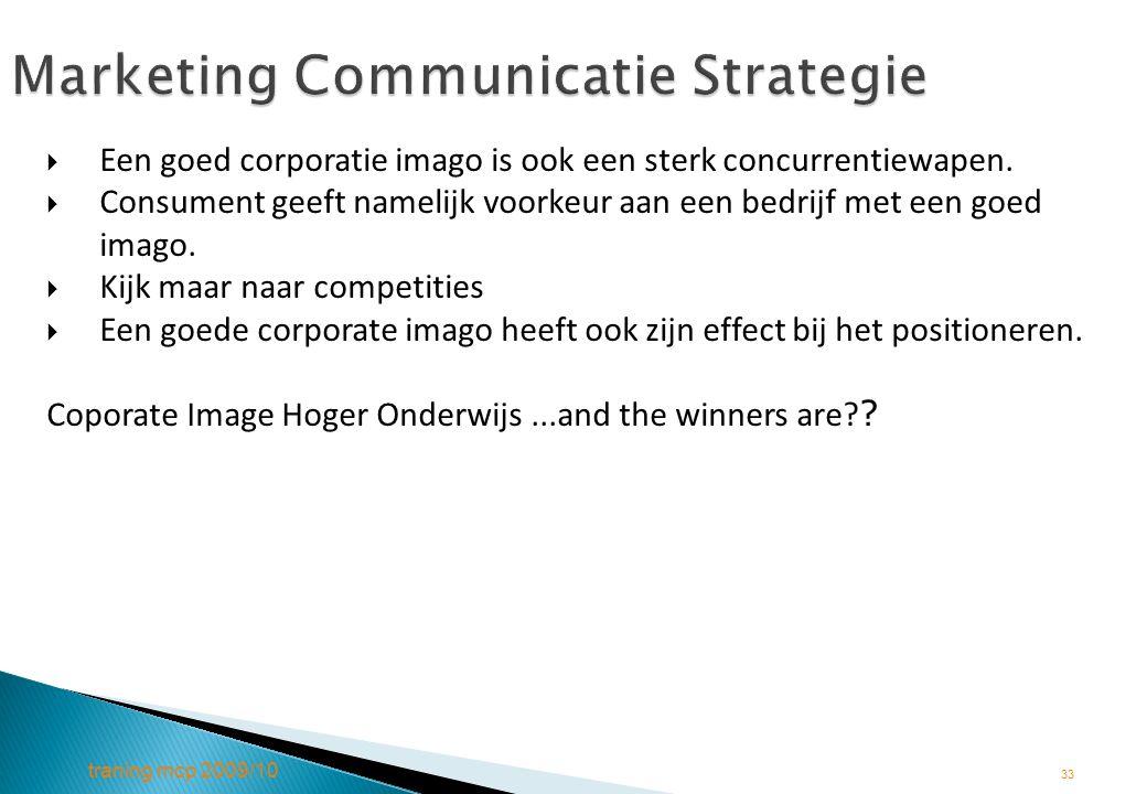 traning mcp 2009/10 33 Marketing Communicatie Strategie  Een goed corporatie imago is ook een sterk concurrentiewapen.  Consument geeft namelijk voo