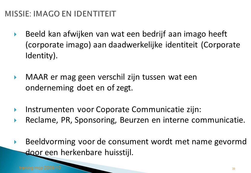 traning mcp 2009/10 39 MISSIE: IMAGO EN IDENTITEIT MISSIE: IMAGO EN IDENTITEIT  Beeld kan afwijken van wat een bedrijf aan imago heeft (corporate ima