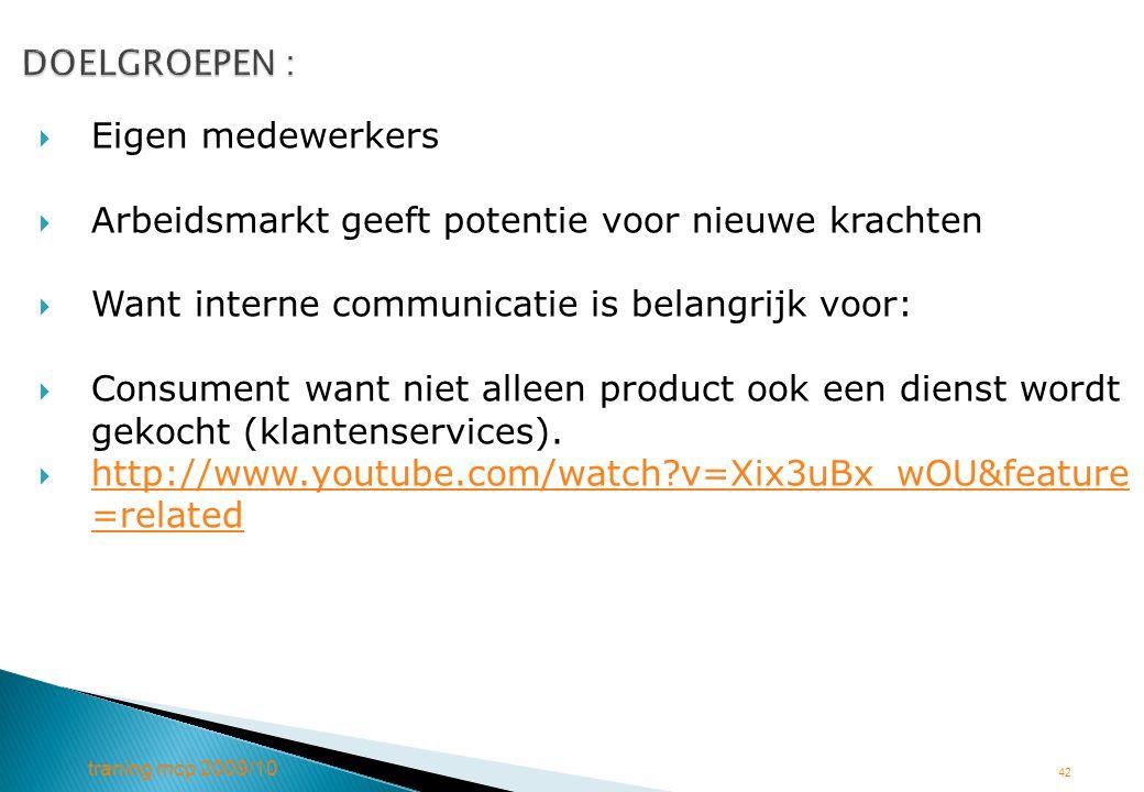traning mcp 2009/10 42 DOELGROEPEN : DOELGROEPEN :  Eigen medewerkers  Arbeidsmarkt geeft potentie voor nieuwe krachten  Want interne communicatie