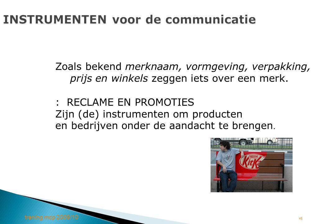 traning mcp 2009/10 45 INSTRUMENTEN voor de communicatie Zoals bekend merknaam, vormgeving, verpakking, prijs en winkels zeggen iets over een merk. :