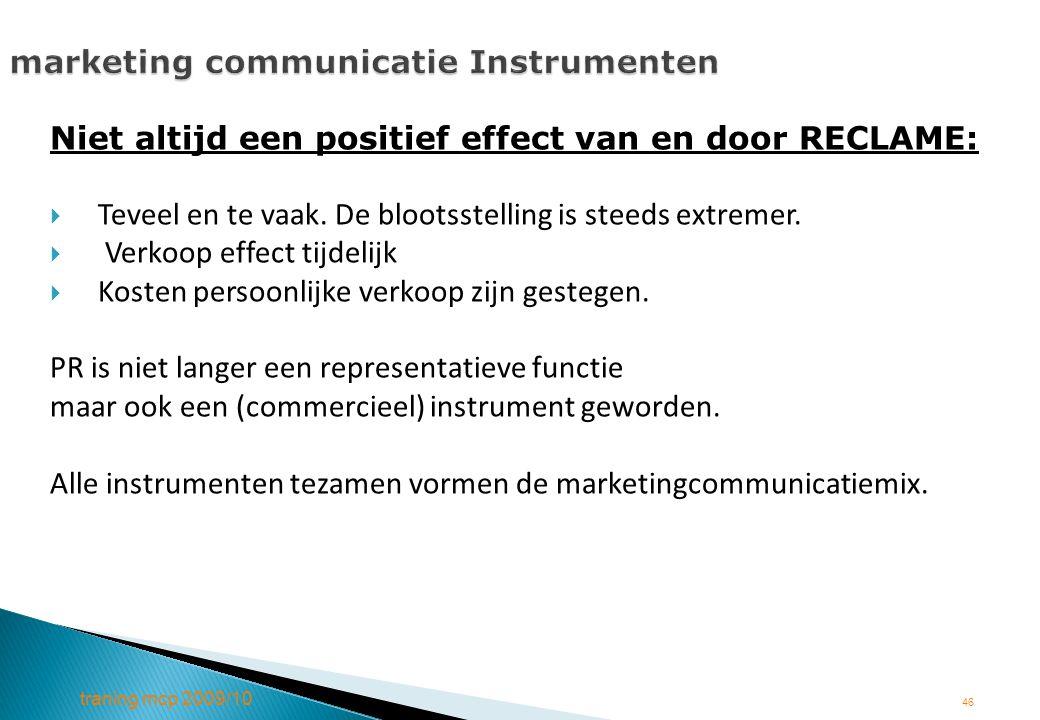 traning mcp 2009/10 46 marketing communicatie Instrumenten Niet altijd een positief effect van en door RECLAME:  Teveel en te vaak. De blootsstelling