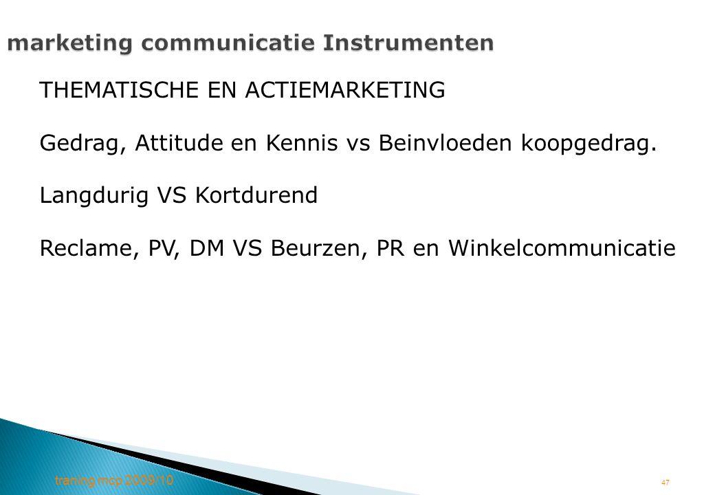 traning mcp 2009/10 47 marketing communicatie Instrumenten THEMATISCHE EN ACTIEMARKETING Gedrag, Attitude en Kennis vs Beinvloeden koopgedrag. Langdur