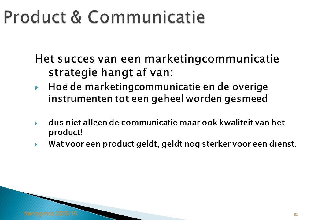 traning mcp 2009/10 53 Product & Communicatie Het succes van een marketingcommunicatie strategie hangt af van:  Hoe de marketingcommunicatie en de ov