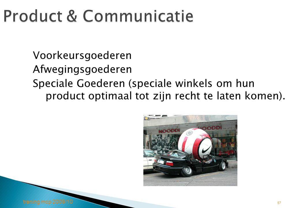 traning mcp 2009/10 57 Product & Communicatie Voorkeursgoederen Afwegingsgoederen Speciale Goederen (speciale winkels om hun product optimaal tot zijn