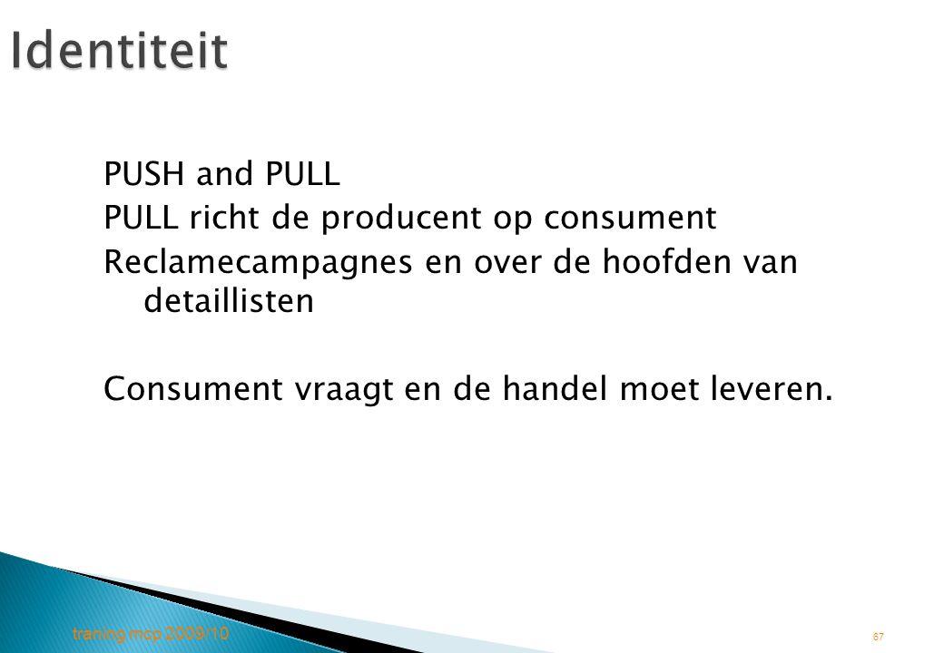 traning mcp 2009/10 67Identiteit PUSH and PULL PULL richt de producent op consument Reclamecampagnes en over de hoofden van detaillisten Consument vra