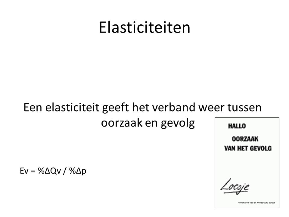 Elasticiteiten Een elasticiteit geeft het verband weer tussen oorzaak en gevolg Ev = %ΔQv / %Δp