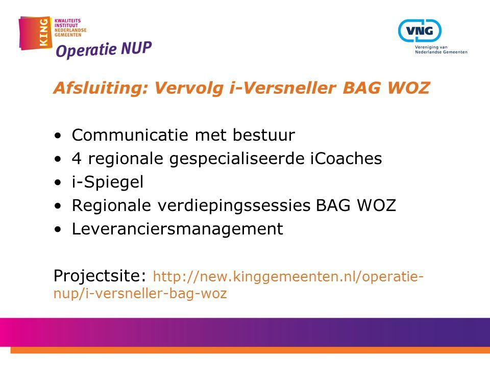 Afsluiting: Vervolg i-Versneller BAG WOZ Communicatie met bestuur 4 regionale gespecialiseerde iCoaches i-Spiegel Regionale verdiepingssessies BAG WOZ