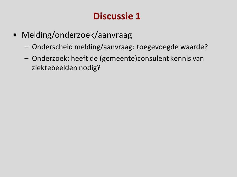 Discussie 1 Melding/onderzoek/aanvraag –Onderscheid melding/aanvraag: toegevoegde waarde? –Onderzoek: heeft de (gemeente)consulent kennis van ziektebe